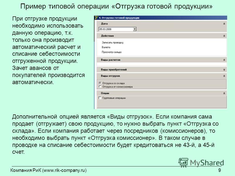 Компания РиК (www.rik-company.ru)9 Пример типовой операции «Отгрузка готовой продукции» При отгрузке продукции необходимо использовать данную операцию, т.к. только она производит автоматический расчет и списание себестоимости отгруженной продукции. З