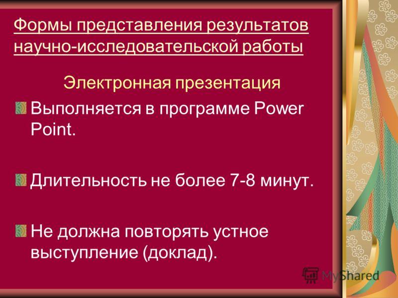 Формы представления результатов научно-исследовательской работы Электронная презентация Выполняется в программе Power Point. Длительность не более 7-8 минут. Не должна повторять устное выступление (доклад).
