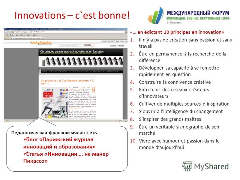Innovations – c`est bonne! «… en édictant 10 principes en innovation» 1.Il ny a pas de création sans passion et sans travail 2.Être en permanence à la recherche de la différence 3.Développer sa capacité à se remettre rapidement en question 4.Construi