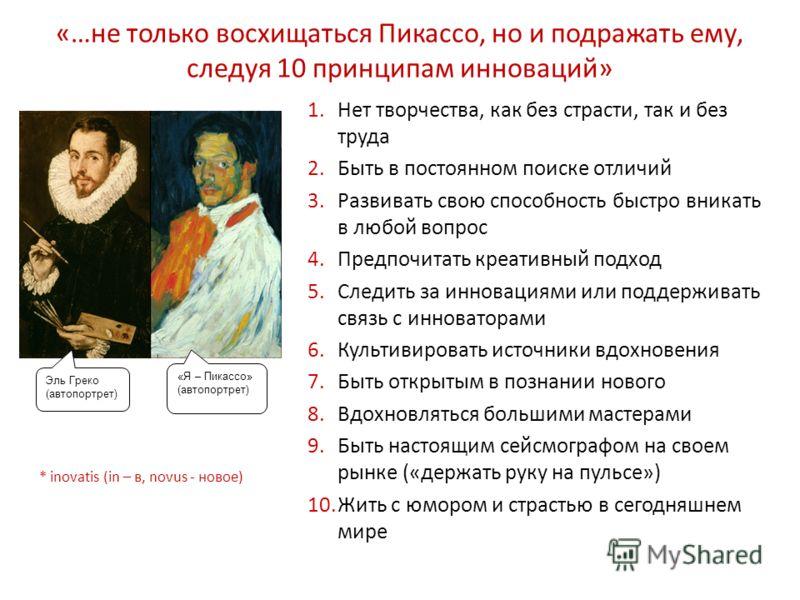«…не только восхищаться Пикассо, но и подражать ему, следуя 10 принципам инноваций» 1.Нет творчества, как без страсти, так и без труда 2.Быть в постоянном поиске отличий 3.Развивать свою способность быстро вникать в любой вопрос 4.Предпочитать креати
