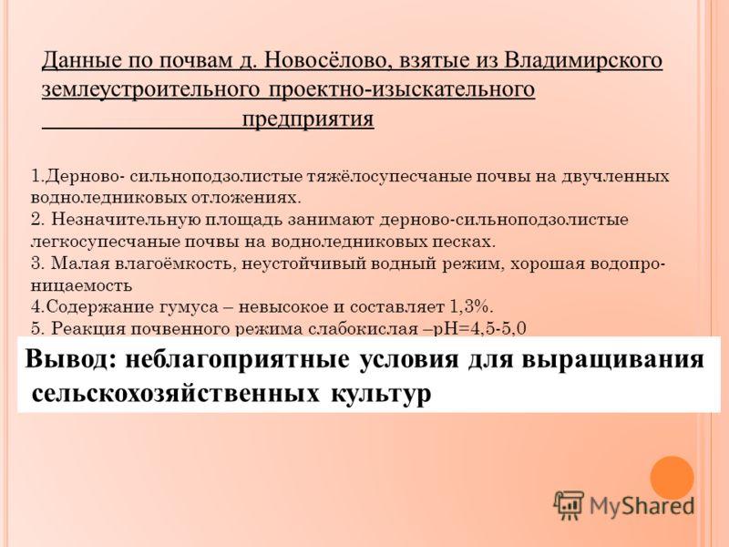 Данные по почвам д. Новосёлово, взятые из Владимирского землеустроительного проектно-изыскательного предприятия 1.Дерново- сильноподзолистые тяжёлосупесчаные почвы на двучленных водноледниковых отложениях. 2. Незначительную площадь занимают дерново-с