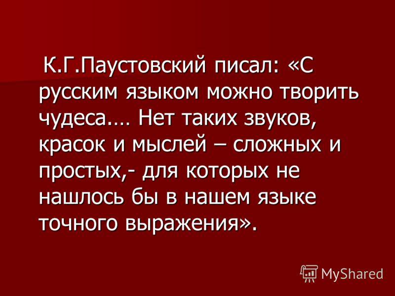 К.Г.Паустовский писал: «С русским языком можно творить чудеса.… Нет таких звуков, красок и мыслей – сложных и простых,- для которых не нашлось бы в нашем языке точного выражения». К.Г.Паустовский писал: «С русским языком можно творить чудеса.… Нет та