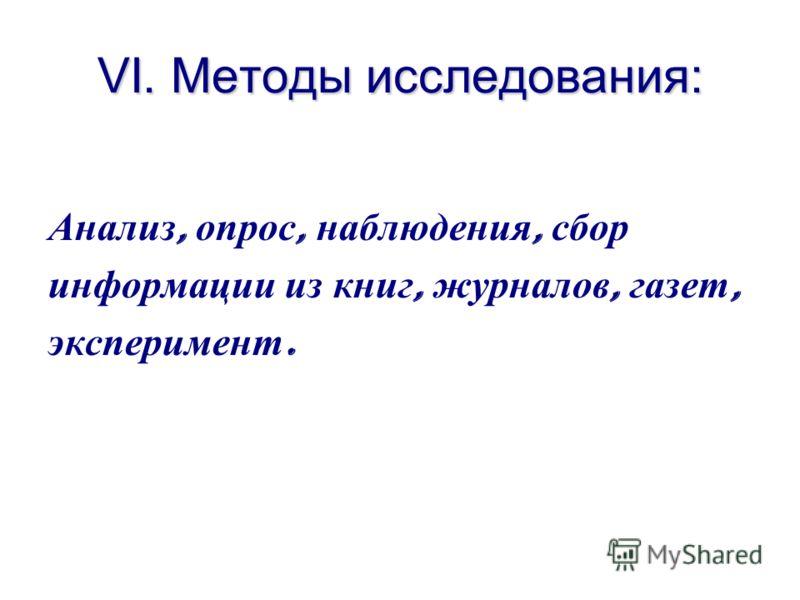 VI. Методы исследования: Анализ, опрос, наблюдения, сбор информации из книг, журналов, газет, эксперимент.
