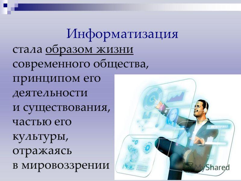 Информатизация стала образом жизни современного общества, принципом его деятельности и существования, частью его культуры, отражаясь в мировоззрении