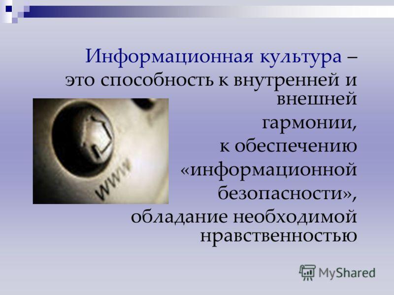 Информационная культура – это способность к внутренней и внешней гармонии, к обеспечению «информационной безопасности», обладание необходимой нравственностью