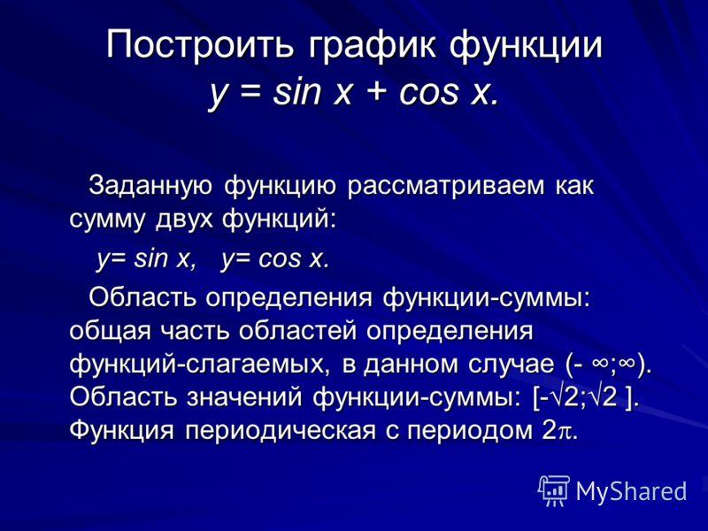Построить график функции y = sin x + cos x. Заданную функцию рассматриваем как сумму двух функций: Заданную функцию рассматриваем как сумму двух функций: y= sin x, y= cos x. y= sin x, y= cos x. Область определения функции-суммы: общая часть областей