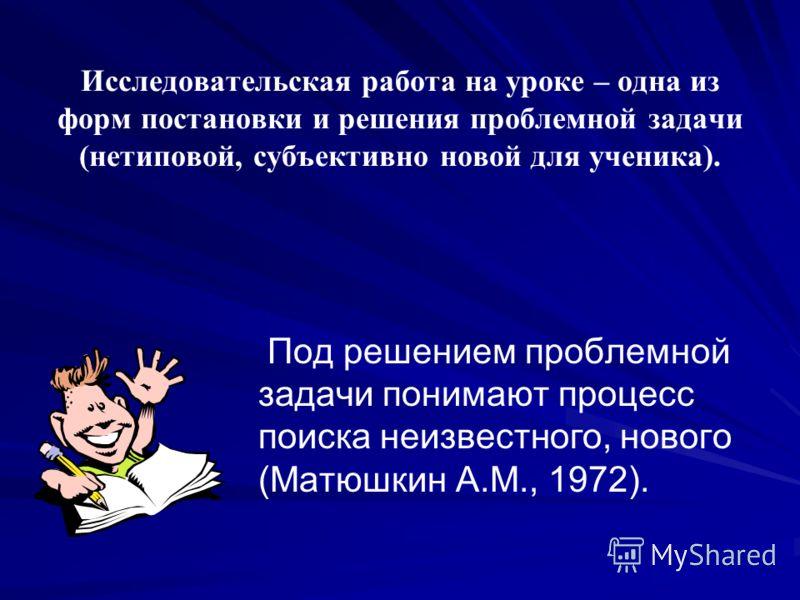 Исследовательская работа на уроке – одна из форм постановки и решения проблемной задачи (нетиповой, субъективно новой для ученика). Под решением проблемной задачи понимают процесс поиска неизвестного, нового (Матюшкин А.М., 1972).