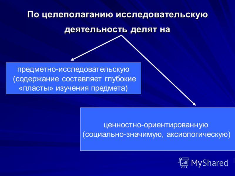 По целеполаганию исследовательскую деятельность делят на предметно-исследовательскую (содержание составляет глубокие «пласты» изучения предмета) ценностно-ориентированную (социально-значимую, аксиологическую)