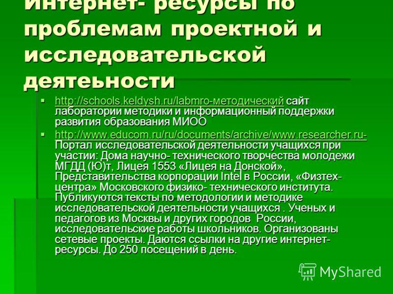 Интернет- ресурсы по проблемам проектной и исследовательской деятеьности http://schools.keldysh.ru/labmro-методический сайт лаборатории методики и информационный поддержки развития образования МИОО http://schools.keldysh.ru/labmro-методический сайт л