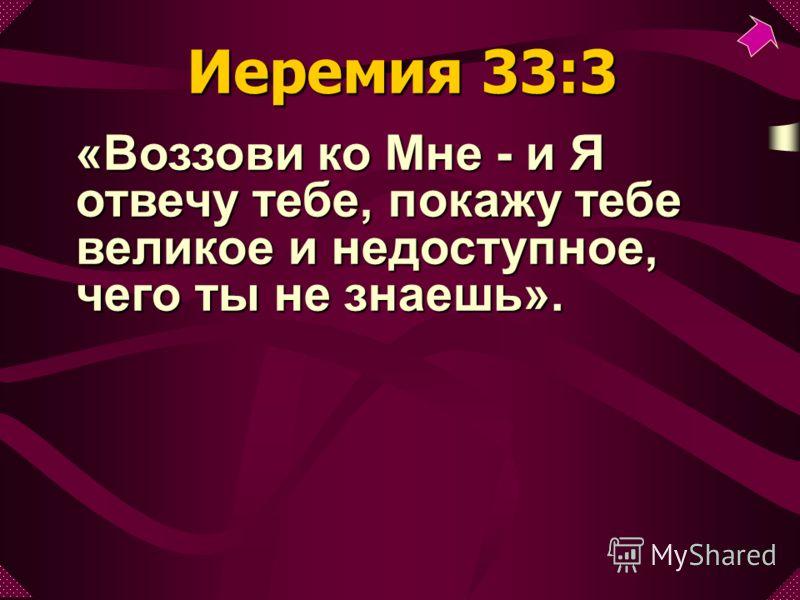 «Воззови ко Мне - и Я отвечу тебе, покажу тебе великое и недоступное, чего ты не знаешь». Иеремия 33:3