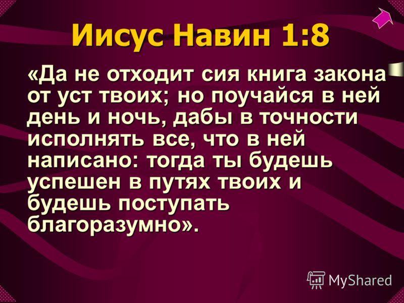 «Да не отходит сия книга закона от уст твоих; но поучайся в ней день и ночь, дабы в точности исполнять все, что в ней написано: тогда ты будешь успешен в путях твоих и будешь поступать благоразумно». Иисус Навин 1:8