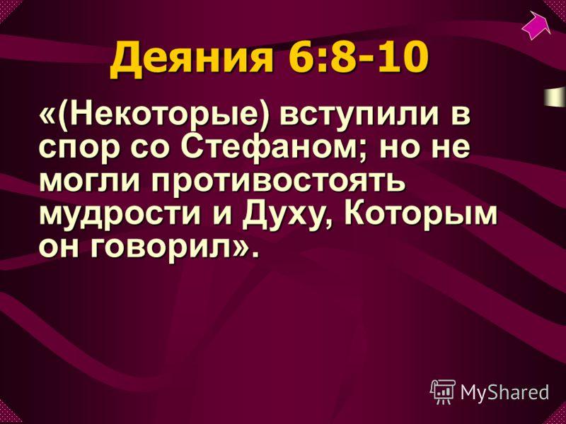 «(Некоторые) вступили в спор со Стефаном; но не могли противостоять мудрости и Духу, Которым он говорил». Деяния 6:8-10