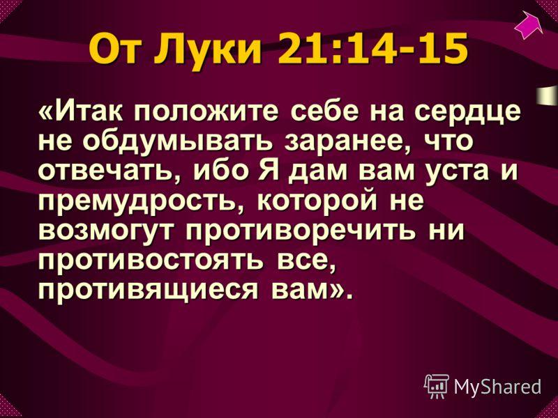 «Итак положите себе на сердце не обдумывать заранее, что отвечать, ибо Я дам вам уста и премудрость, которой не возмогут противоречить ни противостоять все, противящиеся вам». От Луки 21:14-15