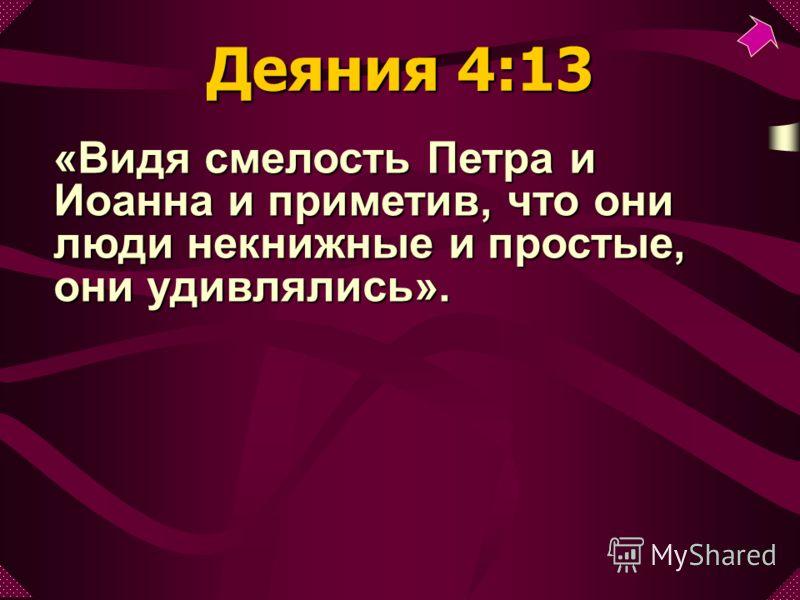 «Видя смелость Петра и Иоанна и приметив, что они люди некнижные и простые, они удивлялись». Деяния 4:13
