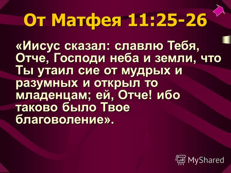 «Иисус сказал: славлю Тебя, Отче, Господи неба и земли, что Ты утаил сие от мудрых и разумных и открыл то младенцам; ей, Отче! ибо таково было Твое благоволение». От Матфея 11:25-26