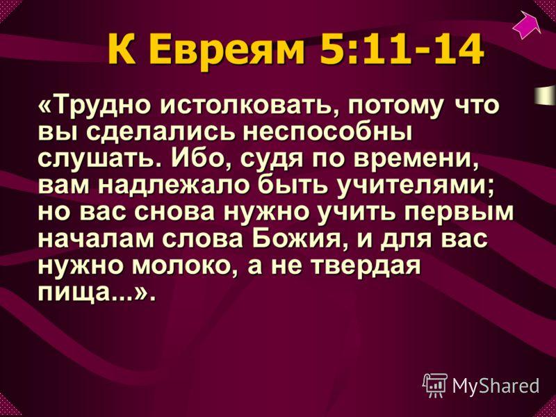 «Трудно истолковать, потому что вы сделались неспособны слушать. Ибо, судя по времени, вам надлежало быть учителями; но вас снова нужно учить первым началам слова Божия, и для вас нужно молоко, а не твердая пища...». К Евреям 5:11-14