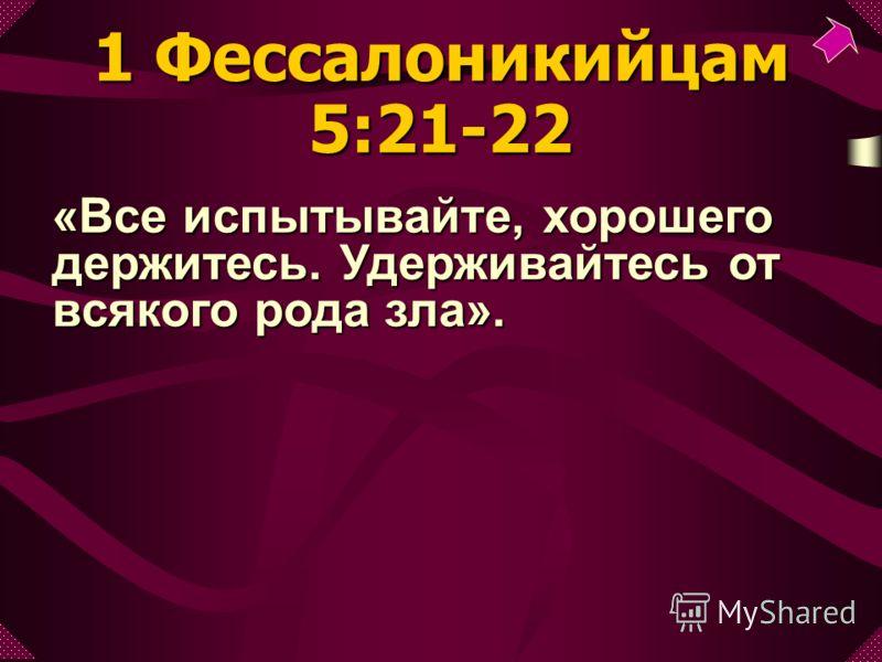 «Все испытывайте, хорошего держитесь. Удерживайтесь от всякого рода зла». 1 Фессалоникийцам 5:21-22