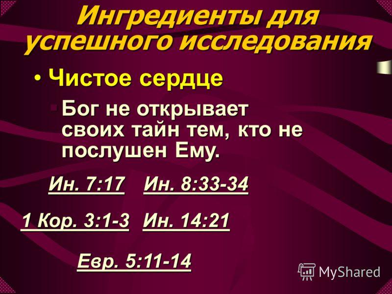 Чистое сердцеЧистое сердце Бог не открывает своих тайн тем, кто не послушен Ему. Бог не открывает своих тайн тем, кто не послушен Ему. Ин. 7:17 Ин. 8:33-34 1 Кор. 3:1-3 Ин. 14:21 Евр. 5:11-14 Ингредиенты для успешного исследования