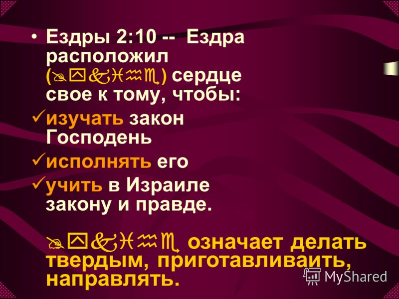 Ездры 2:10 -- Ездра расположил (@ykihe) сердце свое к тому, чтобы: изучать закон Господень исполнять его учить в Израиле закону и правде. @ykihe означает делать твердым, приготавливаить, направлять.