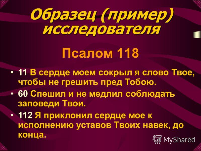 Псалом 118 11 В сердце моем сокрыл я слово Твое, чтобы не грешить пред Тобою. 60 Спешил и не медлил соблюдать заповеди Твои. 112 Я приклонил сердце мое к исполнению уставов Твоих навек, до конца. Образец (пример) исследователя