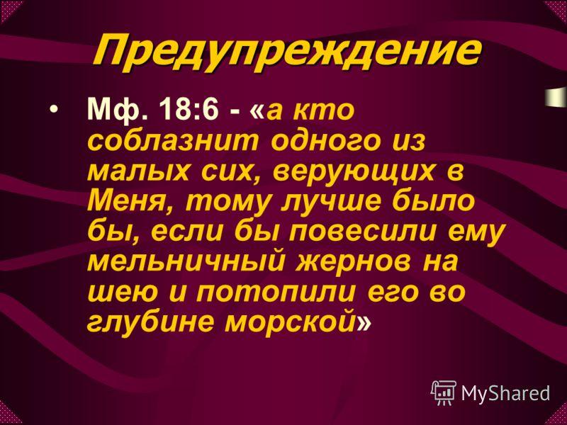Мф. 18:6 - «а кто соблазнит одного из малых сих, верующих в Меня, тому лучше было бы, если бы повесили ему мельничный жернов на шею и потопили его во глубине морской» Предупреждение