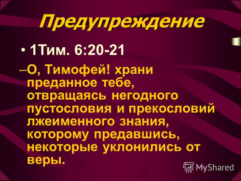 Предупреждение 1Тим. 6:20-21 –О–О, Тимофей! храни преданное тебе, отвращаясь негодного пустословия и прекословий лжеименного знания, которому предавшись, некоторые уклонились от веры.