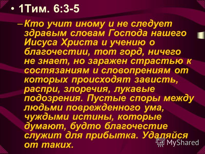 1Тим. 6:3-5 –К–Кто учит иному и не следует здравым словам Господа нашего Иисуса Христа и учению о благочестии, тот горд, ничего не знает, но заражен страстью к состязаниям и словопрениям от которых происходят зависть, распри, злоречия, лукавые подозр