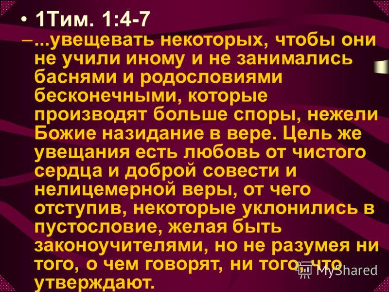 1Тим. 1:4-7 –...увещевать некоторых, чтобы они не учили иному и не занимались баснями и родословиями бесконечными, которые производят больше споры, нежели Божие назидание в вере. Цель же увещания есть любовь от чистого сердца и доброй совести и нелиц