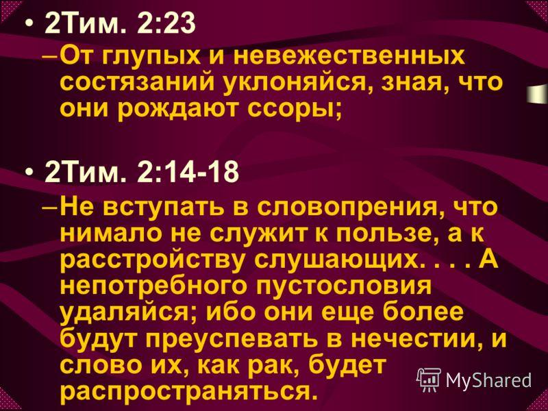 –О–От глупых и невежественных состязаний уклоняйся, зная, что они рождают ссоры; –Н–Не вступать в словопрения, что нимало не служит к пользе, а к расстройству слушающих.... А непотребного пустословия удаляйся; ибо они еще более будут преуспевать в не