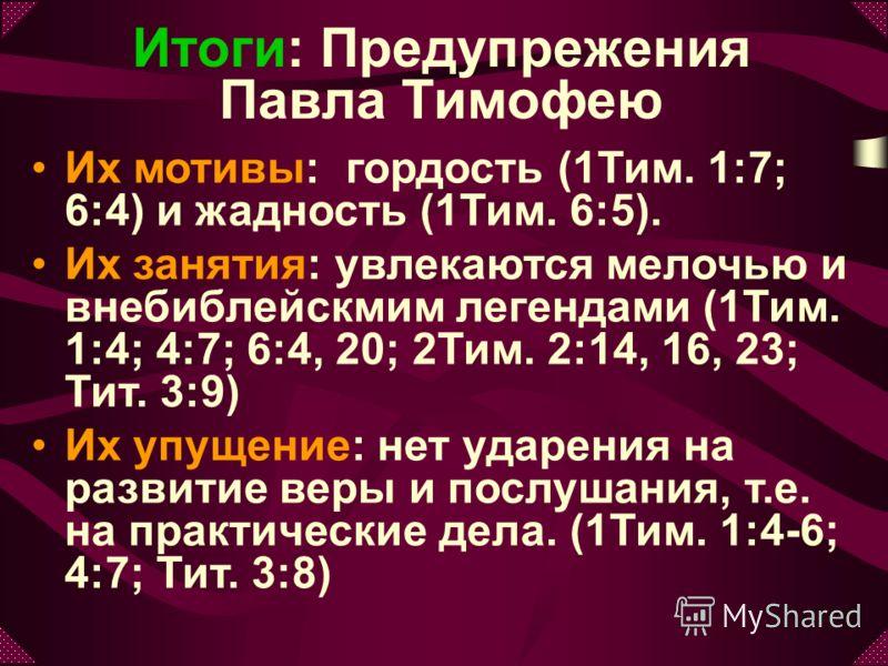 Итоги: Предупрежения Павла Тимофею Их мотивы: гордость (1Тим. 1:7; 6:4) и жадность (1Тим. 6:5). Их занятия: увлекаются мелочью и внебиблейскмим легендами (1Тим. 1:4; 4:7; 6:4, 20; 2Тим. 2:14, 16, 23; Тит. 3:9) Их упущение: нет ударения на развитие ве