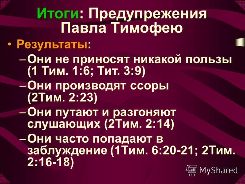 Результаты: –Они не приносят никакой пользы (1 Тим. 1:6; Тит. 3:9) –Они производят ссоры (2Тим. 2:23) –Они путают и разгоняют слушающих (2Тим. 2:14) –Они часто попадают в заблуждение (1Тим. 6:20-21; 2Тим. 2:16-18) Итоги: Предупрежения Павла Тимофею