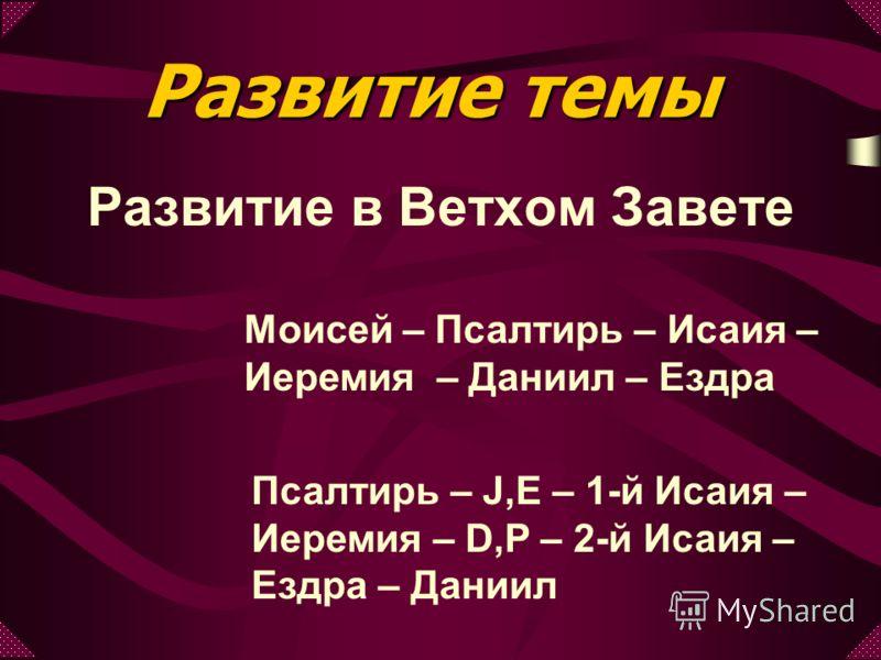 Развитие в Ветхом Завете Моисей – Псалтирь – Исаия – Иеремия – Даниил – Ездра Псалтирь – J,E – 1-й Исаия – Иеремия – D,P – 2-й Исаия – Ездра – Даниил Развитие темы
