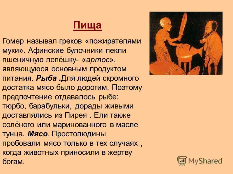 Пища Гомер называл греков «пожирателями муки». Афинские булочники пекли пшеничную лепёшку- «артос», являющуюся основным продуктом питания. Рыба.Для людей скромного достатка мясо было дорогим. Поэтому предпочтение отдавалось рыбе: тюрбо, барабульки, д