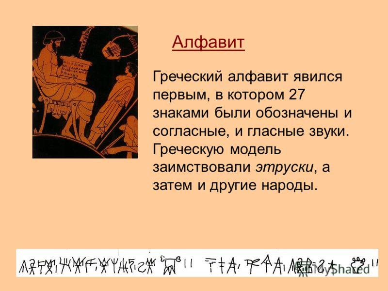 Алфавит Греческий алфавит явился первым, в котором 27 знаками были обозначены и согласные, и гласные звуки. Греческую модель заимствовали этруски, а затем и другие народы.