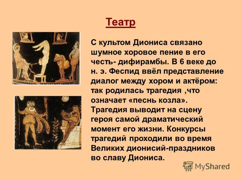 Театр С культом Диониса связано шумное хоровое пение в его честь- дифирамбы. В 6 веке до н. э. Феспид ввёл представление диалог между хором и актёром: так родилась трагедия,что означает «песнь козла». Трагедия выводит на сцену героя самой драматическ