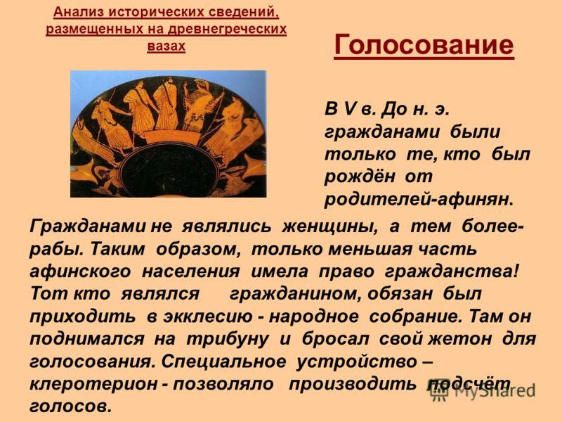 Голосование В V в. До н. э. гражданами были только те, кто был рождён от родителей-афинян. Гражданами не являлись женщины, а тем более- рабы. Таким образом, только меньшая часть афинского населения имела право гражданства! Тот кто являлся гражданином