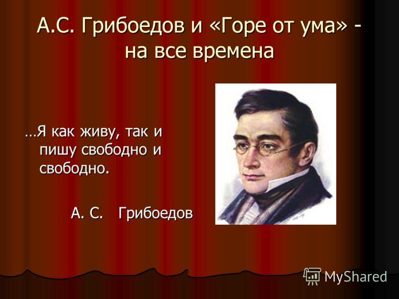 А.С. Грибоедов и «Горе от ума» - на все времена …Я как живу, так и пишу свободно и свободно. А. С. Грибоедов А. С. Грибоедов