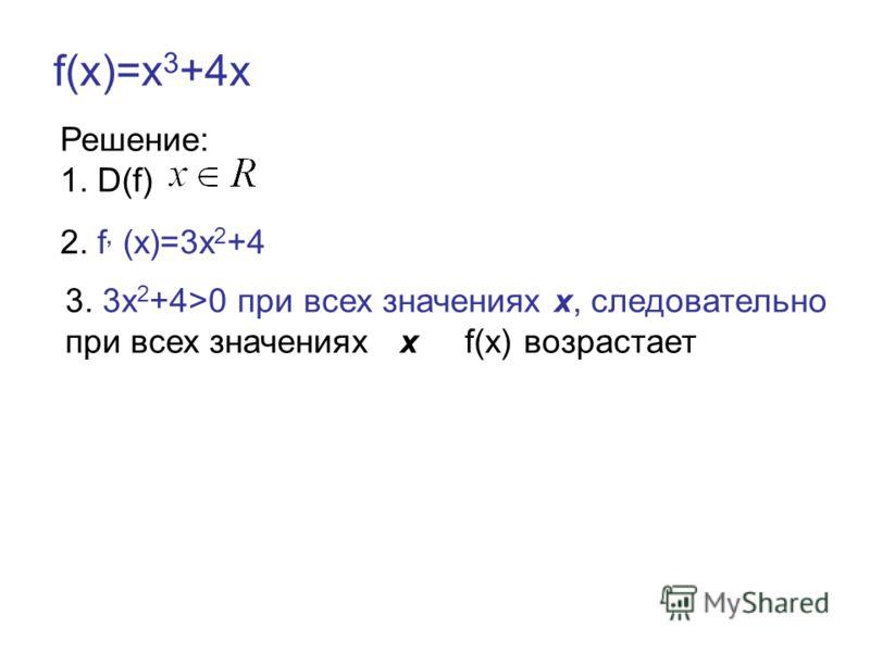 f(x)=х 3 +4х Решение: 1. D(f) 2. f, (x)=3х 2 +4 3. 3х 2 +4>0 при всех значениях х, следовательно при всех значениях х f(x) возрастает