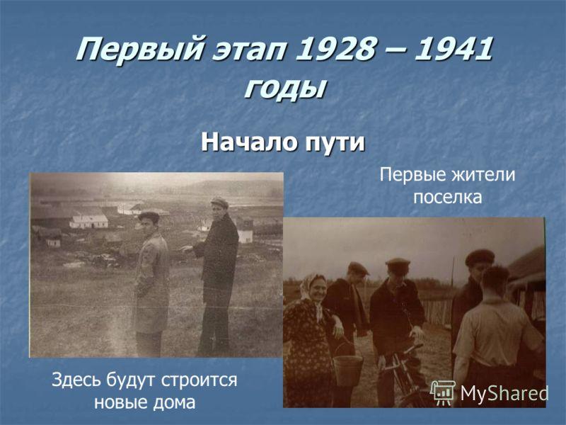 Первый этап 1928 – 1941 годы Начало пути Здесь будут строится новые дома Первые жители поселка