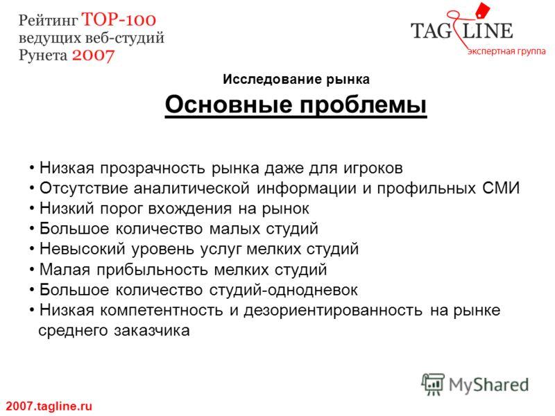 Исследование рынка Основные проблемы 2007.tagline.ru Низкая прозрачность рынка даже для игроков Отсутствие аналитической информации и профильных СМИ Низкий порог вхождения на рынок Большое количество малых студий Невысокий уровень услуг мелких студий