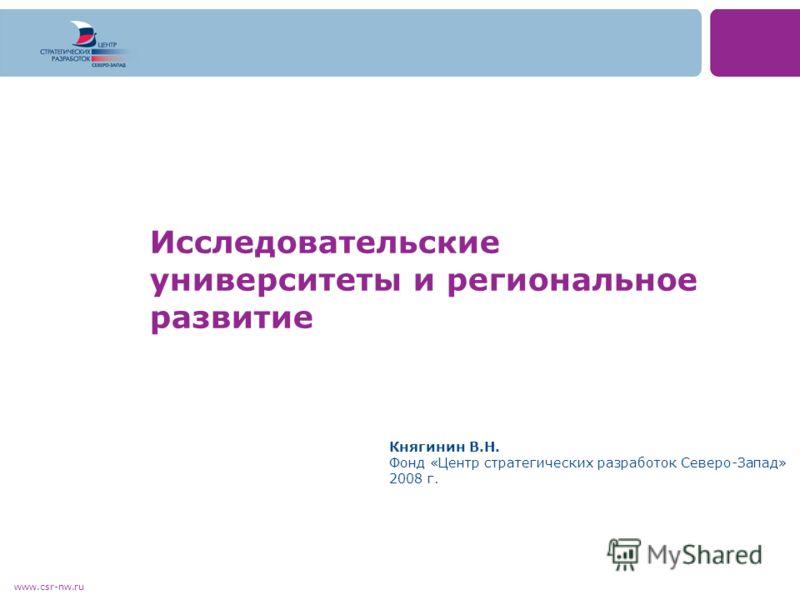 www.csr-nw.ru Исследовательские университеты и региональное развитие Княгинин В.Н. Фонд «Центр стратегических разработок Северо-Запад» 2008 г.