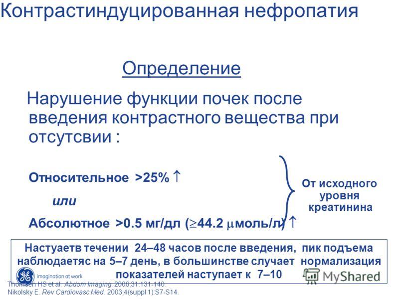 Контрастиндуцированная нефропатия Определение Нарушение функции почек после введения контрастного вещества при отсутсвии : Относительное >25% или Абсолютное >0.5 мг/дл ( 44.2 моль/л) От исходного уровня креатинина Thomsen HS et al. Abdom Imaging. 200