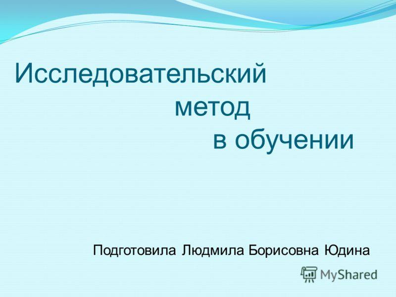 Исследовательский метод в обучении Подготовила Людмила Борисовна Юдина