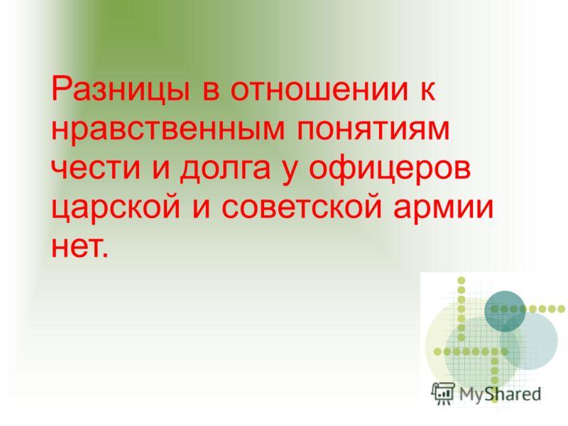 Разницы в отношении к нравственным понятиям чести и долга у офицеров царской и советской армии нет.