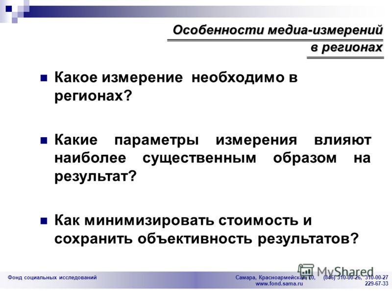 Фонд социальных исследований Cамара, Красноармейская 70, (846) 310-00-26, 310-00-27 www.fond.sama.ru 229-67-33 Какое измерение необходимо в регионах? Какие параметры измерения влияют наиболее существенным образом на результат? Как минимизировать стои