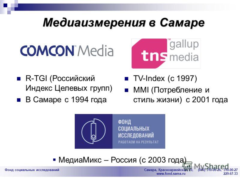 Фонд социальных исследований Cамара, Красноармейская 70, (846) 310-00-26, 310-00-27 www.fond.sama.ru 229-67-33 Медиаизмерения в Самаре TV-Index (с 1997) MMI (Потребление и стиль жизни) с 2001 года МедиаМикс – Россия (с 2003 года) R-TGI (Российский Ин