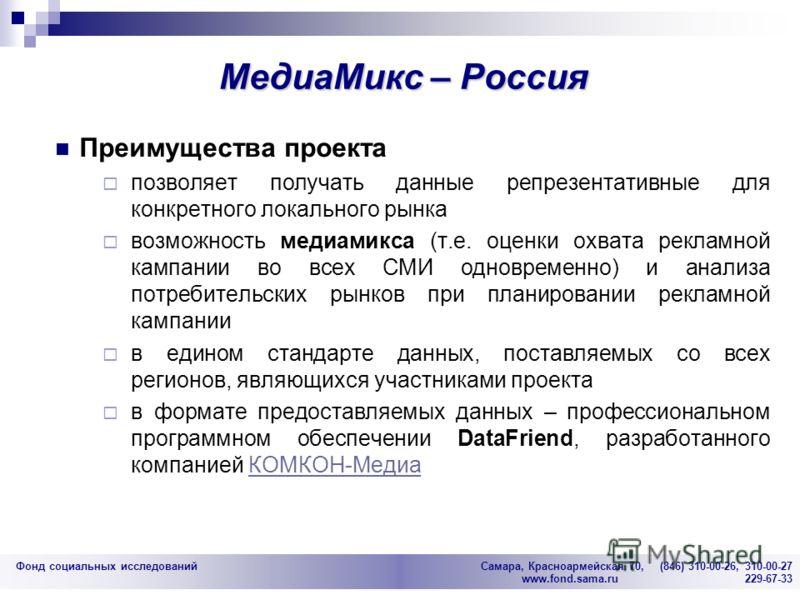 Фонд социальных исследований Cамара, Красноармейская 70, (846) 310-00-26, 310-00-27 www.fond.sama.ru 229-67-33 МедиаМикс – Россия Преимущества проекта позволяет получать данные репрезентативные для конкретного локального рынка возможность медиамикса