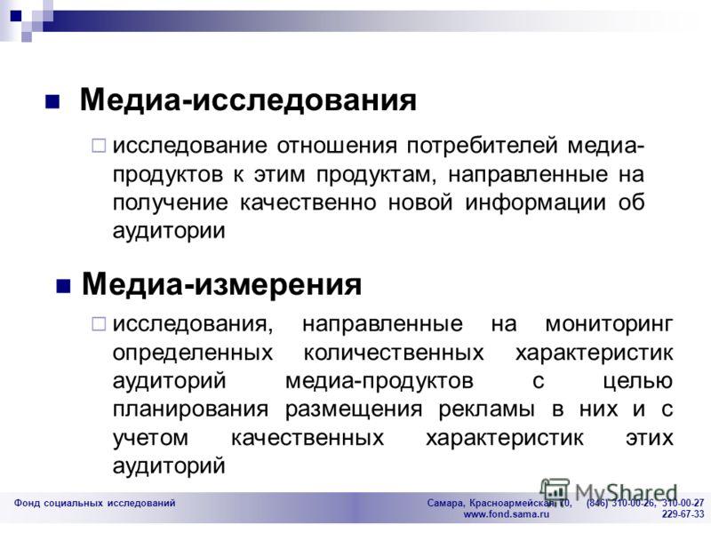 Фонд социальных исследований Cамара, Красноармейская 70, (846) 310-00-26, 310-00-27 www.fond.sama.ru 229-67-33 исследования, направленные на мониторинг определенных количественных характеристик аудиторий медиа-продуктов с целью планирования размещени