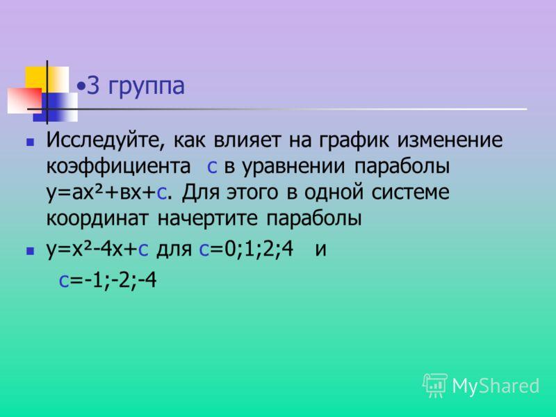 3 группа Исследуйте, как влияет на график изменение коэффициента с в уравнении параболы y=аx²+вx+c. Для этого в одной системе координат начертите параболы y=x²-4x+c для с=0;1;2;4 и с=-1;-2;-4