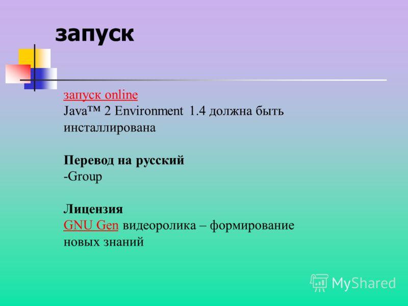запуск запуск online Java 2 Environment 1.4 должна быть инсталлирована Перевод на русский -Group Лицензия GNU GenGNU Gen видеоролика – формирование новых знаний